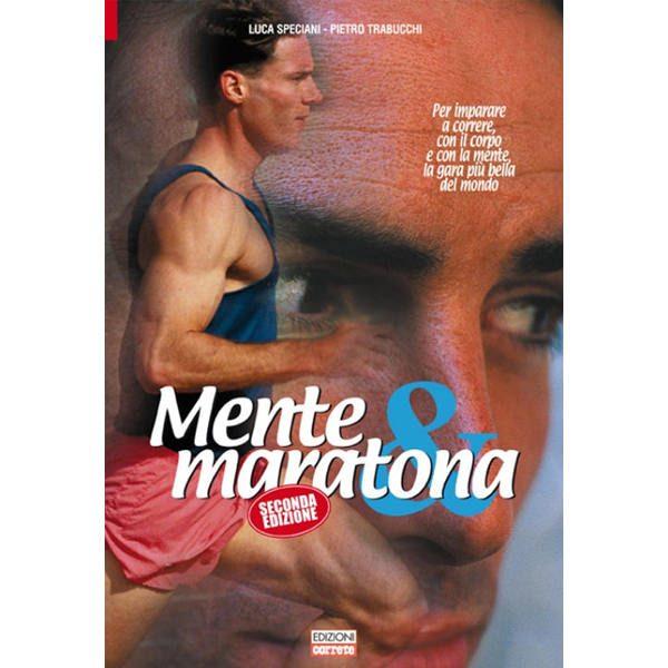 Mente e maratona. Per imparare a correre, con il corpo e con la mente, la gara più bella del mondo.